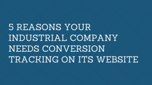 5 Reason Your Industrial Company Needs Conversion Tracking